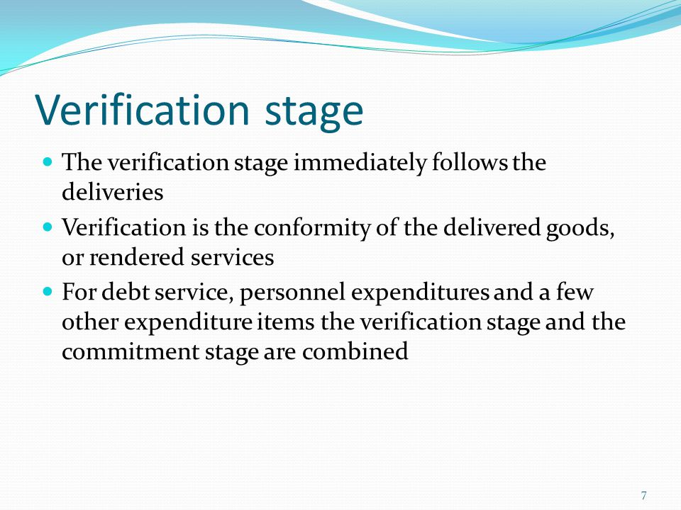 Verification stage The verification stage immediately follows the deliveries Verification is the conformity of the delivered goods, or rendered services For debt service, personnel expenditures and a few other expenditure items the verification stage and the commitment stage are combined 7
