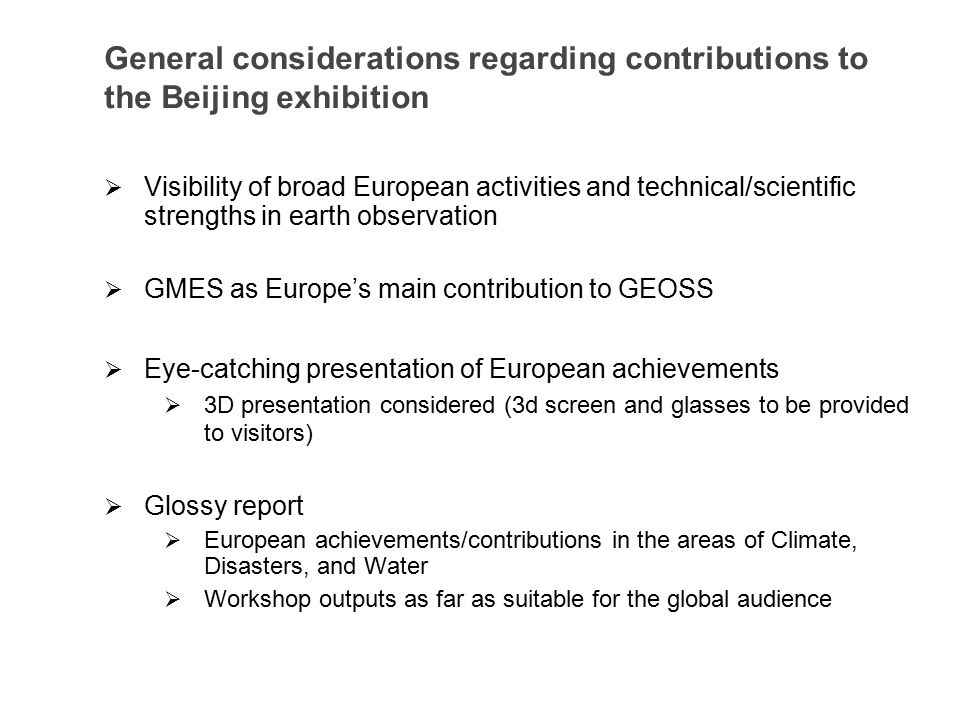 General considerations regarding contributions to the Beijing exhibition  Visibility of broad European activities and technical/scientific strengths in earth observation  GMES as Europe's main contribution to GEOSS  Eye-catching presentation of European achievements  3D presentation considered (3d screen and glasses to be provided to visitors)  Glossy report  European achievements/contributions in the areas of Climate, Disasters, and Water  Workshop outputs as far as suitable for the global audience