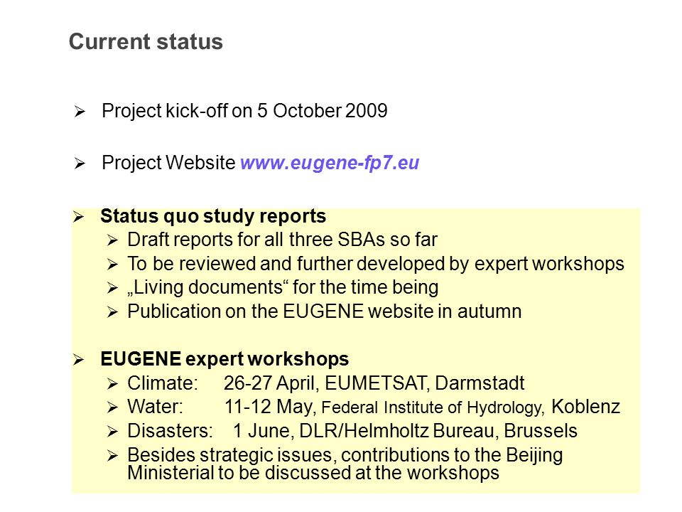 "Current status  Project kick-off on 5 October 2009  Project Website    Status quo study reports  Draft reports for all three SBAs so far  To be reviewed and further developed by expert workshops  ""Living documents for the time being  Publication on the EUGENE website in autumn  EUGENE expert workshops  Climate: April, EUMETSAT, Darmstadt  Water: May, Federal Institute of Hydrology, Koblenz  Disasters: 1 June, DLR/Helmholtz Bureau, Brussels  Besides strategic issues, contributions to the Beijing Ministerial to be discussed at the workshops"