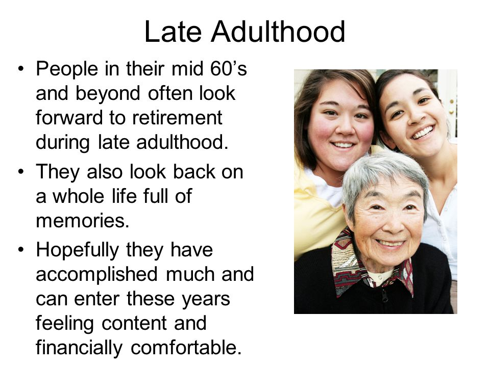Late Adulthood People in their mid 60's and beyond often look forward to retirement during late adulthood.
