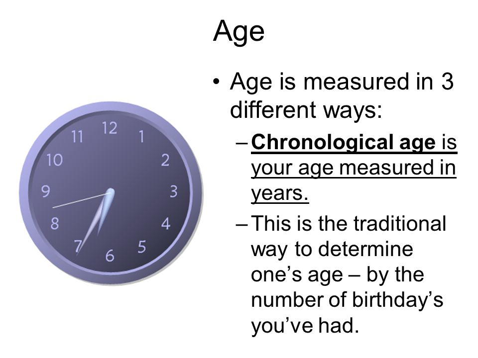 Age Age is measured in 3 different ways: –Chronological age is your age measured in years.