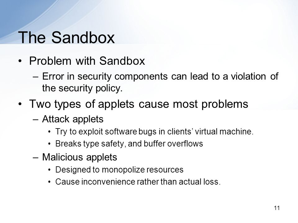 11 The Sandbox Problem with Sandbox –Error in security components can lead to a violation of the security policy.
