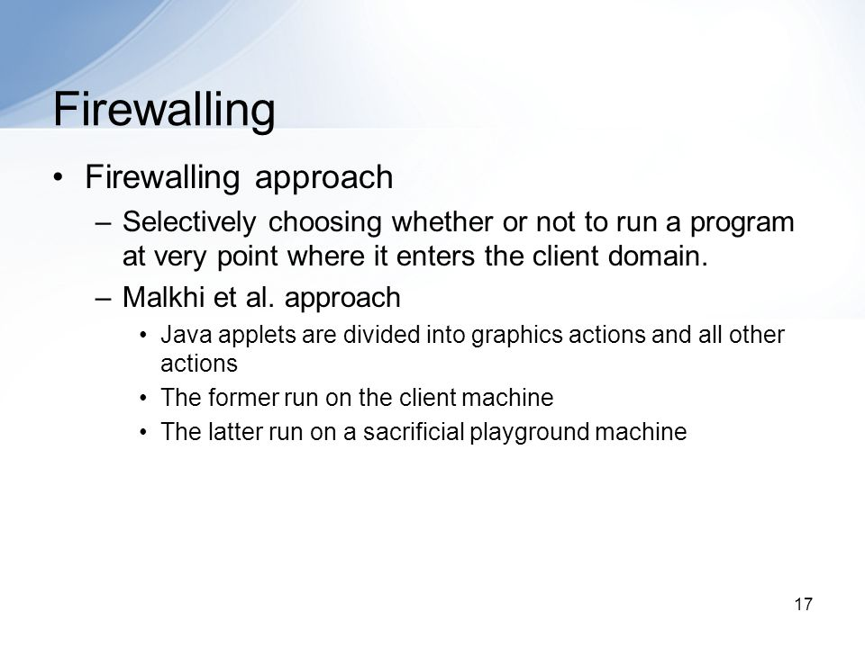17 Firewalling Firewalling approach –Selectively choosing whether or not to run a program at very point where it enters the client domain.
