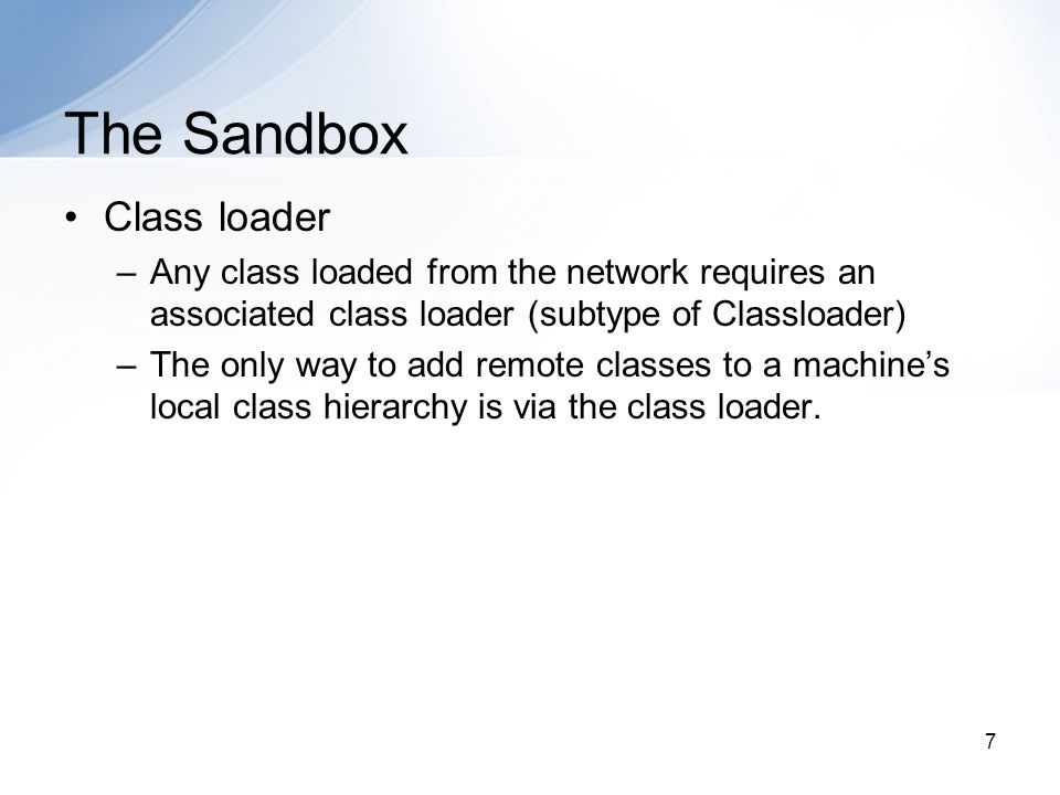 7 The Sandbox Class loader –Any class loaded from the network requires an associated class loader (subtype of Classloader) –The only way to add remote classes to a machine's local class hierarchy is via the class loader.