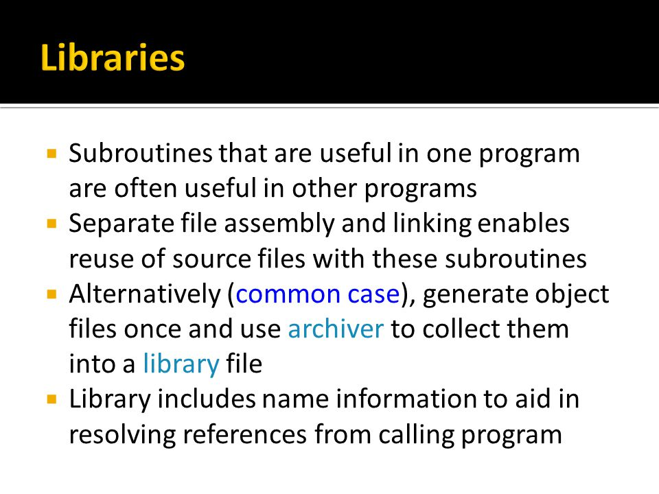  Subroutines that are useful in one program are often useful in other programs  Separate file assembly and linking enables reuse of source files with these subroutines  Alternatively (common case), generate object files once and use archiver to collect them into a library file  Library includes name information to aid in resolving references from calling program