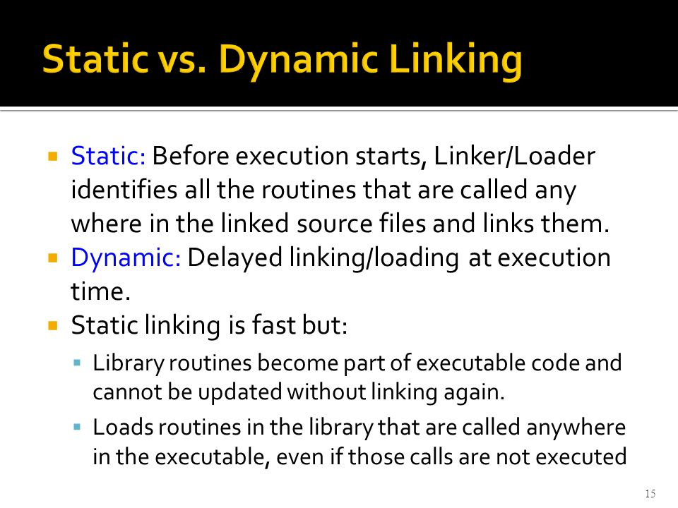  Static: Before execution starts, Linker/Loader identifies all the routines that are called any where in the linked source files and links them.
