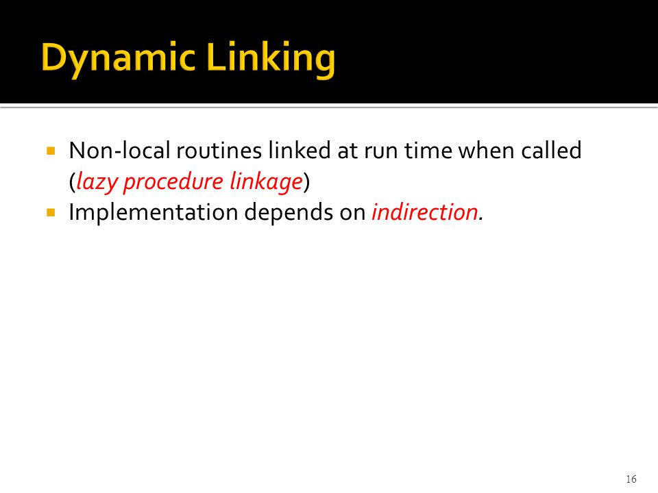  Non-local routines linked at run time when called (lazy procedure linkage)  Implementation depends on indirection.
