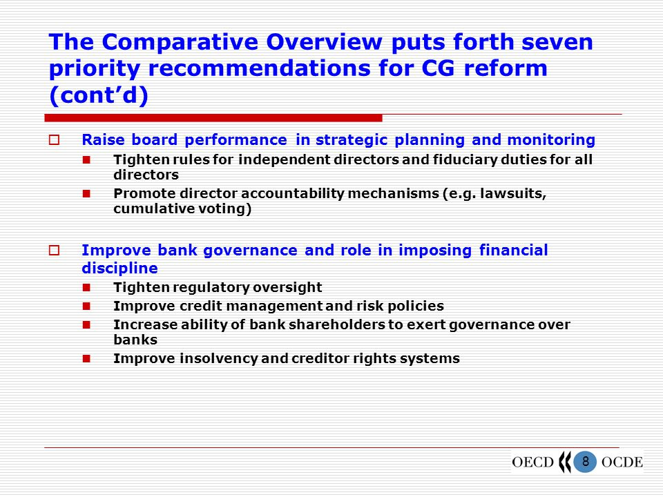 8 The Comparative Overview puts forth seven priority recommendations for CG reform (cont'd)  Raise board performance in strategic planning and monitoring Tighten rules for independent directors and fiduciary duties for all directors Promote director accountability mechanisms (e.g.