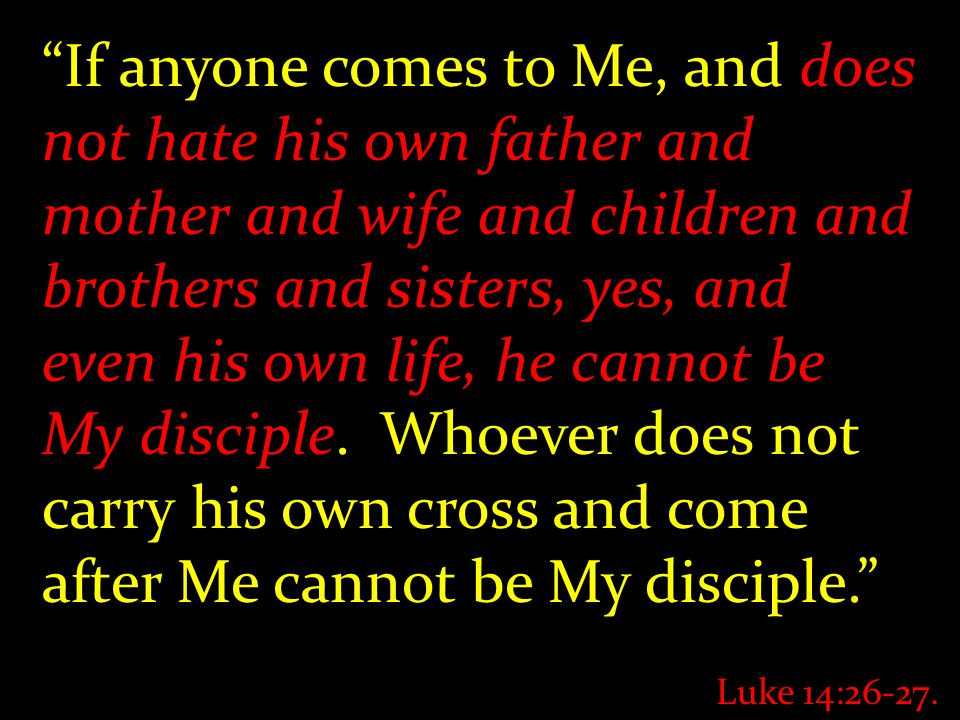 If anyone comes to Me, and does not hate his own father and mother and wife and children and brothers and sisters, yes, and even his own life, he cannot be My disciple.