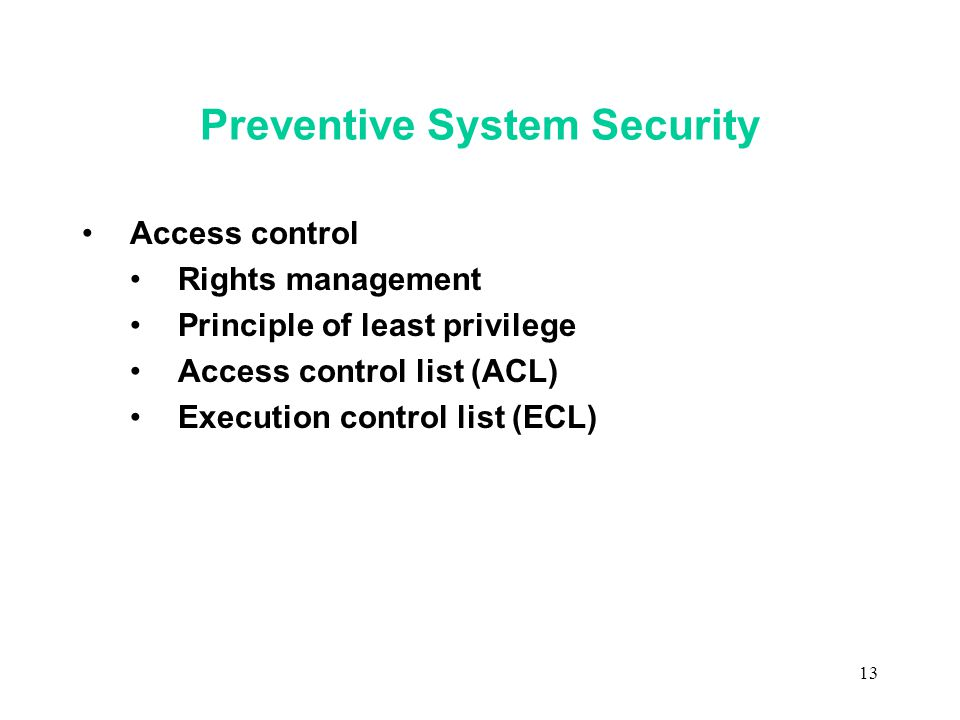 13 Preventive System Security Access control Rights management Principle of least privilege Access control list (ACL) Execution control list (ECL)