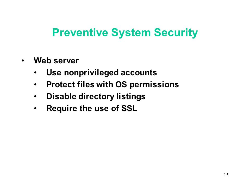 15 Preventive System Security Web server Use nonprivileged accounts Protect files with OS permissions Disable directory listings Require the use of SSL