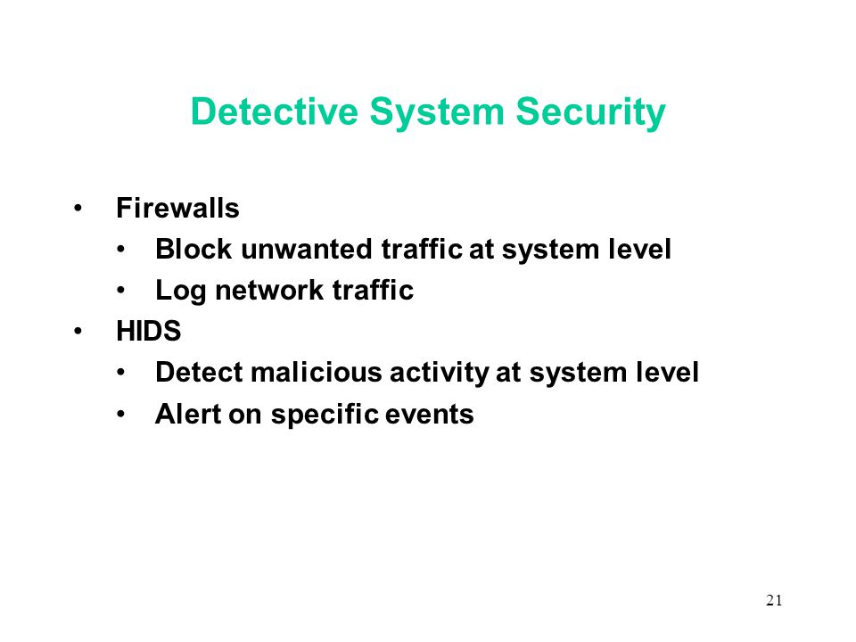 21 Detective System Security Firewalls Block unwanted traffic at system level Log network traffic HIDS Detect malicious activity at system level Alert on specific events