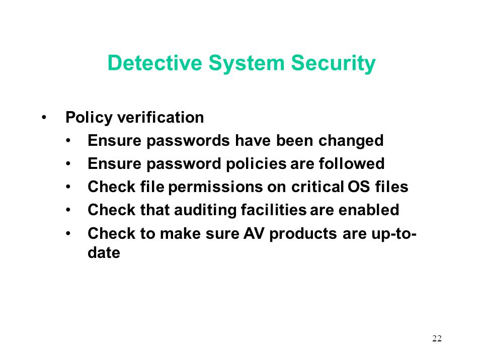 22 Detective System Security Policy verification Ensure passwords have been changed Ensure password policies are followed Check file permissions on critical OS files Check that auditing facilities are enabled Check to make sure AV products are up-to- date