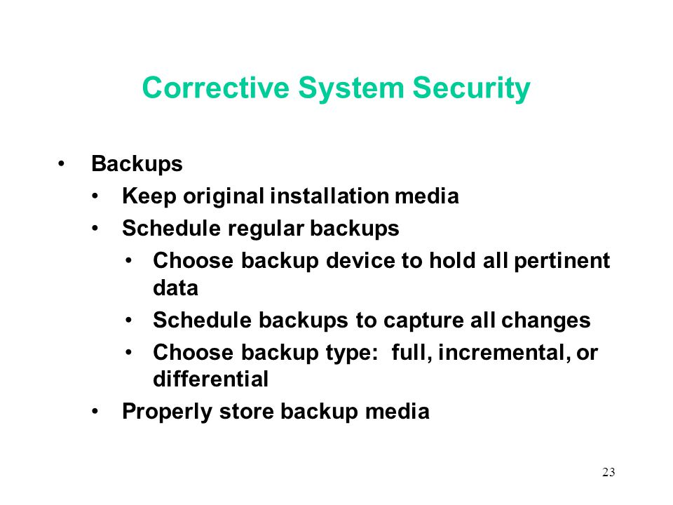 23 Corrective System Security Backups Keep original installation media Schedule regular backups Choose backup device to hold all pertinent data Schedule backups to capture all changes Choose backup type: full, incremental, or differential Properly store backup media
