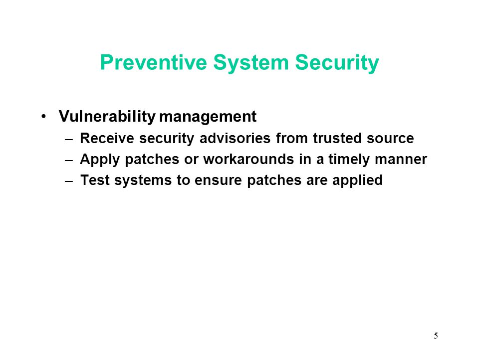 5 Preventive System Security Vulnerability management –Receive security advisories from trusted source –Apply patches or workarounds in a timely manner –Test systems to ensure patches are applied