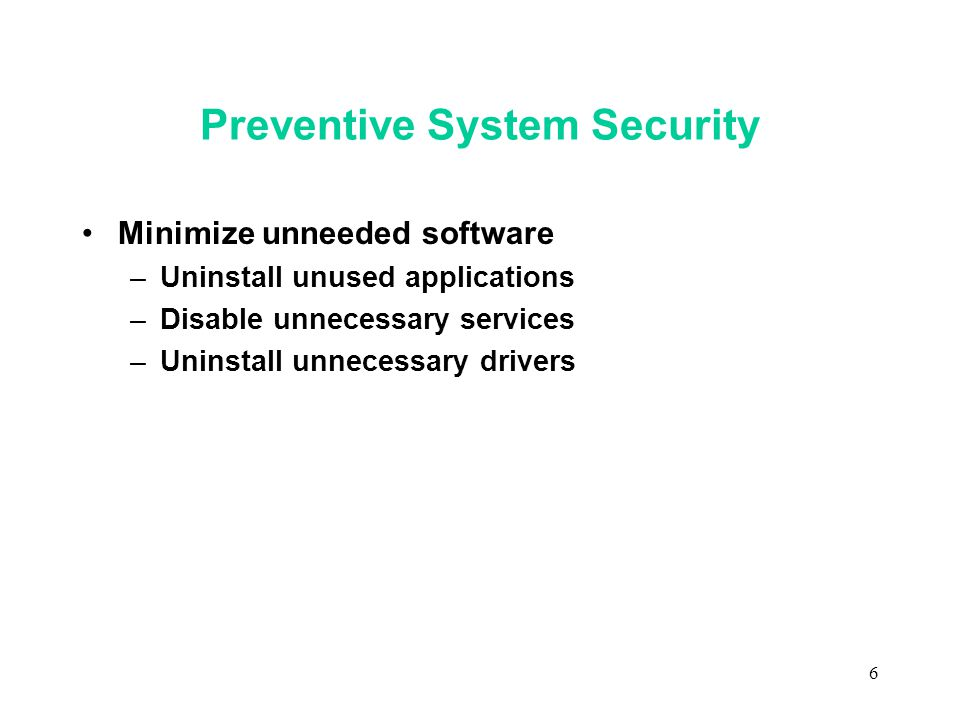 6 Preventive System Security Minimize unneeded software –Uninstall unused applications –Disable unnecessary services –Uninstall unnecessary drivers
