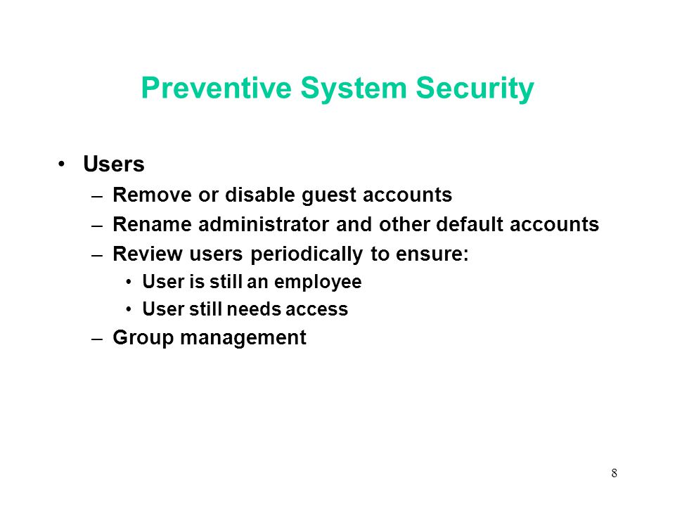 8 Preventive System Security Users –Remove or disable guest accounts –Rename administrator and other default accounts –Review users periodically to ensure: User is still an employee User still needs access –Group management