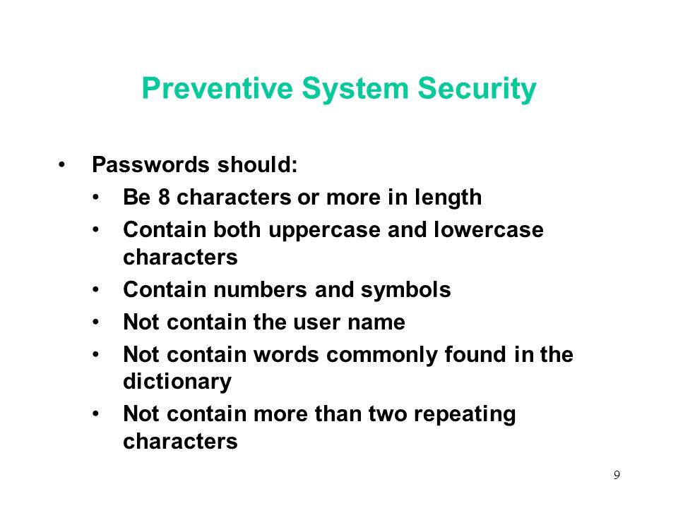 9 Preventive System Security Passwords should: Be 8 characters or more in length Contain both uppercase and lowercase characters Contain numbers and symbols Not contain the user name Not contain words commonly found in the dictionary Not contain more than two repeating characters