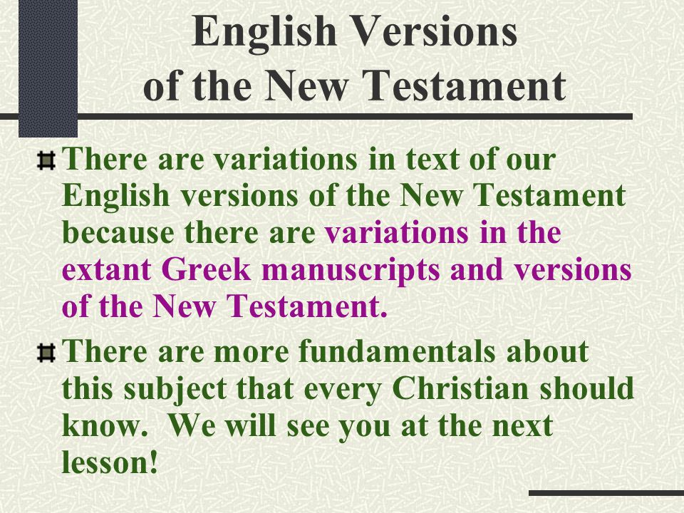 English Versions of the New Testament There are variations in text of our English versions of the New Testament because there are variations in the extant Greek manuscripts and versions of the New Testament.