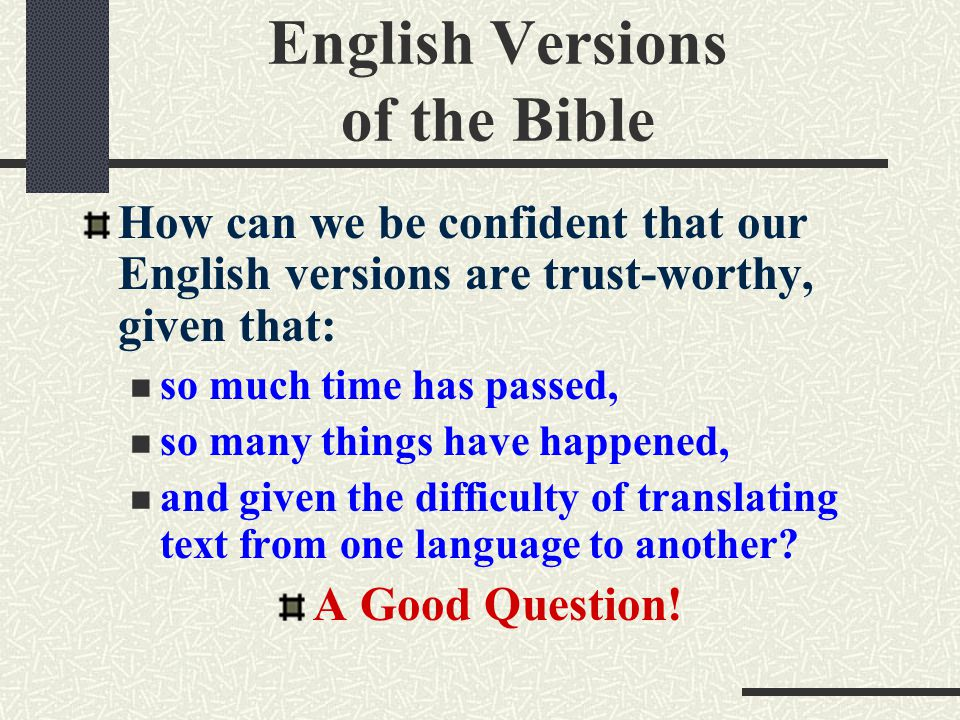 English Versions of the Bible How can we be confident that our English versions are trust-worthy, given that: so much time has passed, so many things have happened, and given the difficulty of translating text from one language to another.