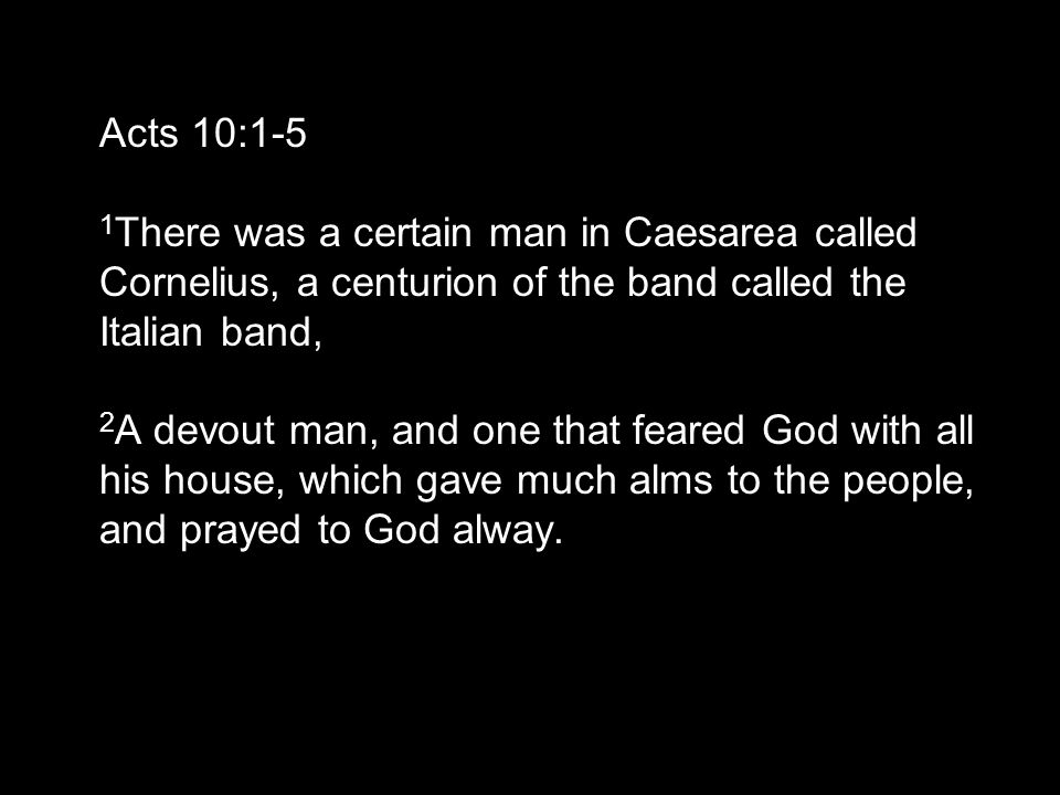 Acts 10:1-5 1 There was a certain man in Caesarea called Cornelius, a centurion of the band called the Italian band, 2 A devout man, and one that feared God with all his house, which gave much alms to the people, and prayed to God alway.