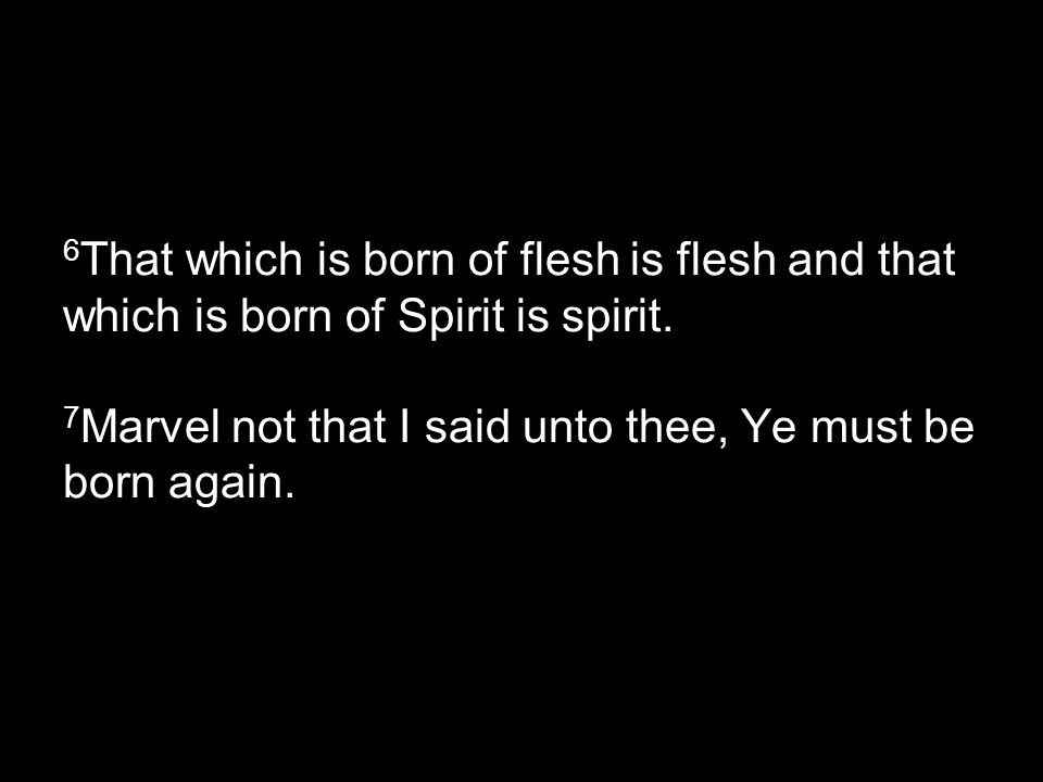 6 That which is born of flesh is flesh and that which is born of Spirit is spirit.