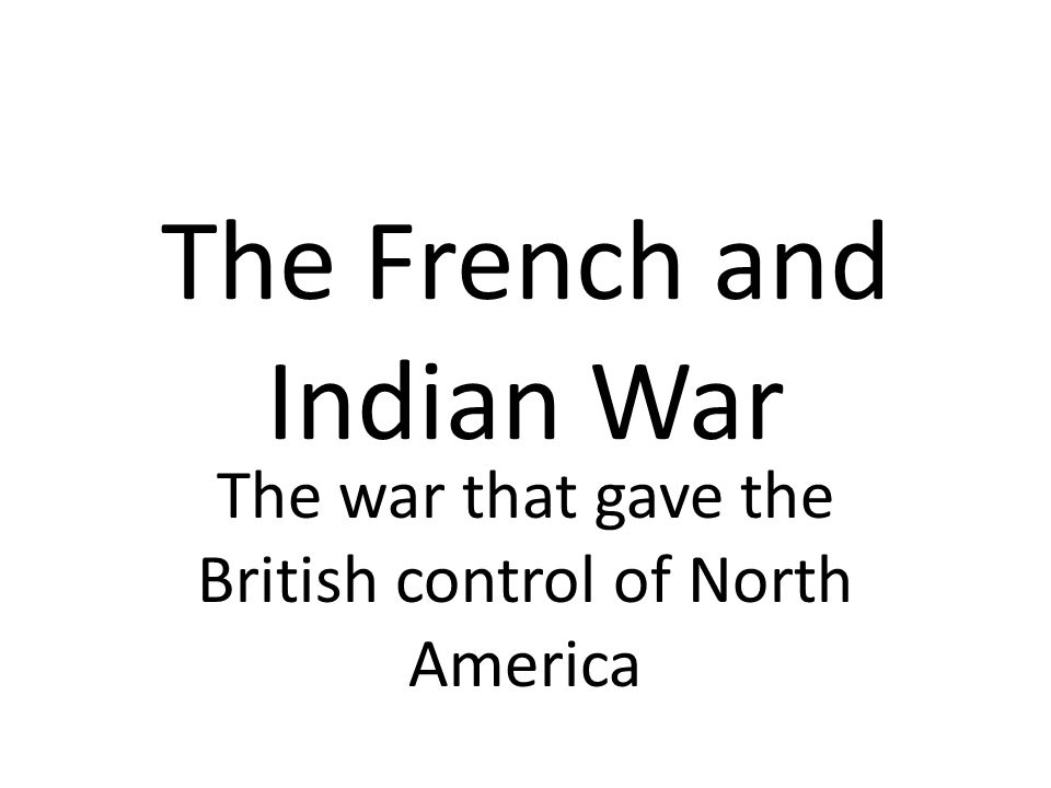 The French and Indian War The war that gave the British control of North America