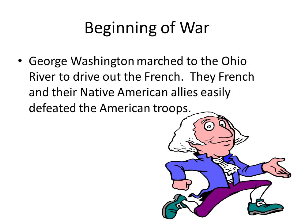 Beginning of War George Washington marched to the Ohio River to drive out the French.