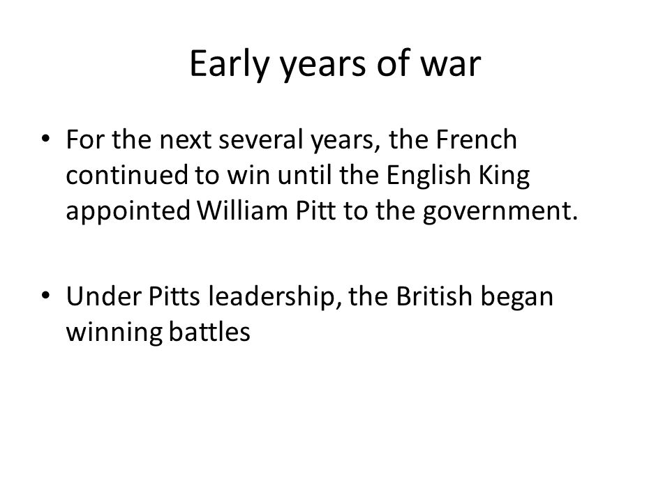 Early years of war For the next several years, the French continued to win until the English King appointed William Pitt to the government.