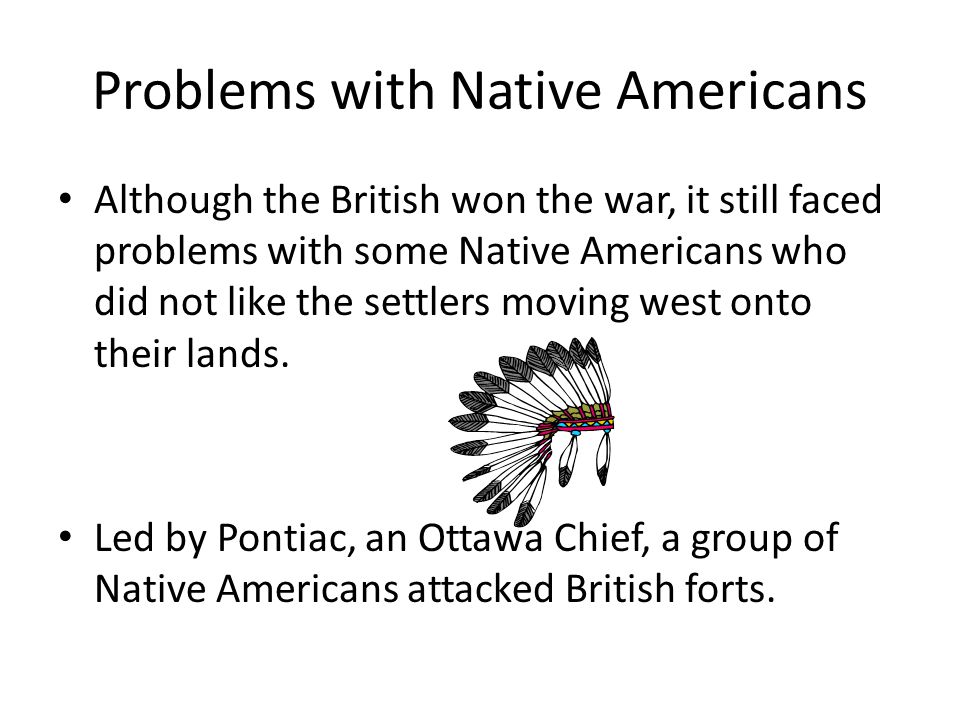 Problems with Native Americans Although the British won the war, it still faced problems with some Native Americans who did not like the settlers moving west onto their lands.