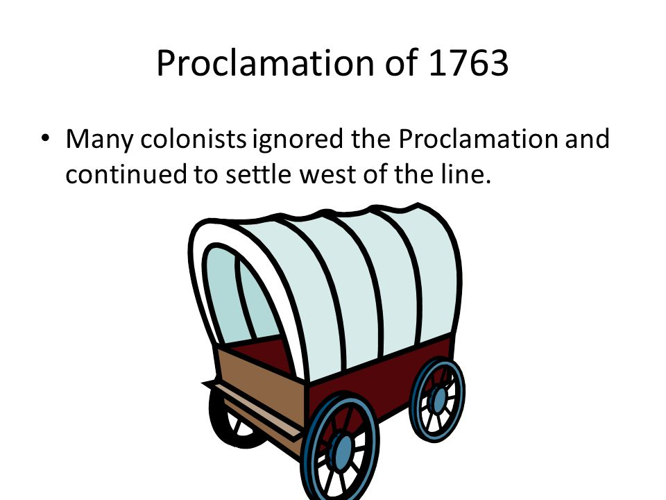 Proclamation of 1763 Many colonists ignored the Proclamation and continued to settle west of the line.