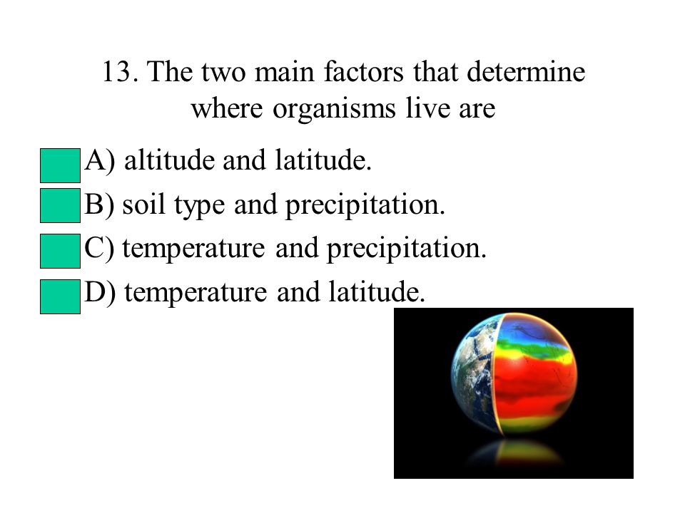 13. The two main factors that determine where organisms live are A) altitude and latitude.