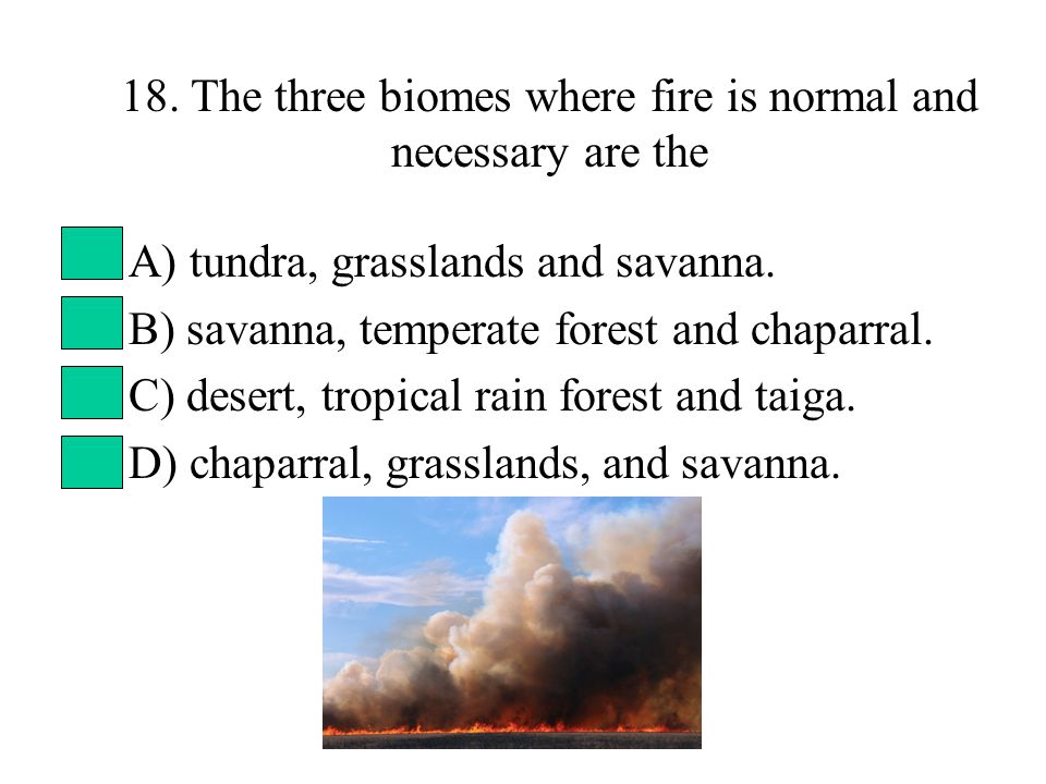 18. The three biomes where fire is normal and necessary are the A) tundra, grasslands and savanna.