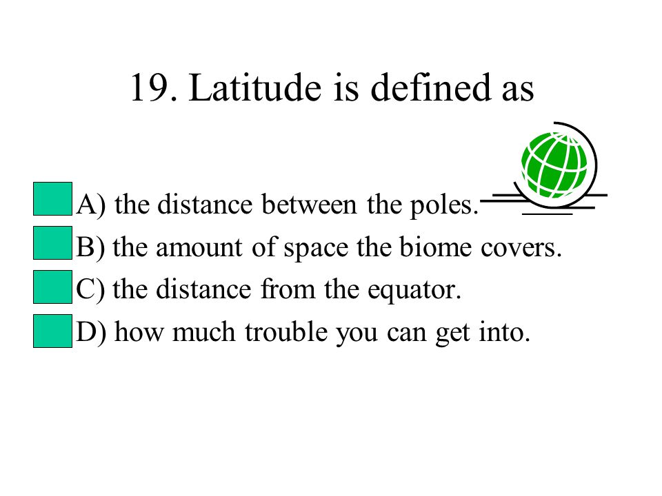 19. Latitude is defined as A) the distance between the poles.