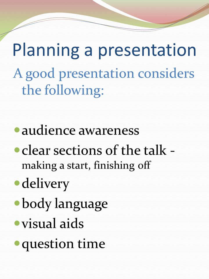 Planning a presentation A good presentation considers the following: audience awareness clear sections of the talk - making a start, finishing off delivery body language visual aids question time