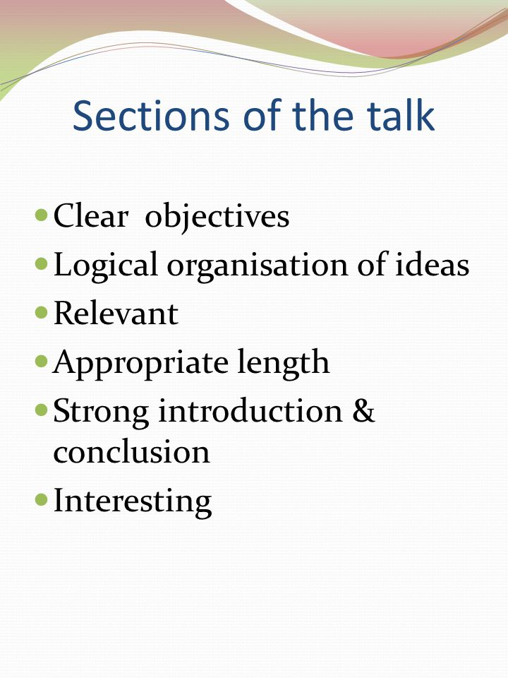 Sections of the talk Clear objectives Logical organisation of ideas Relevant Appropriate length Strong introduction & conclusion Interesting