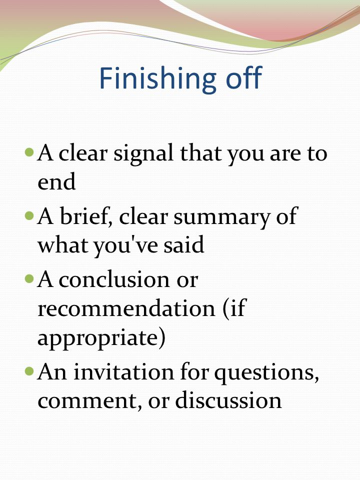 Finishing off A clear signal that you are to end A brief, clear summary of what you ve said A conclusion or recommendation (if appropriate) An invitation for questions, comment, or discussion