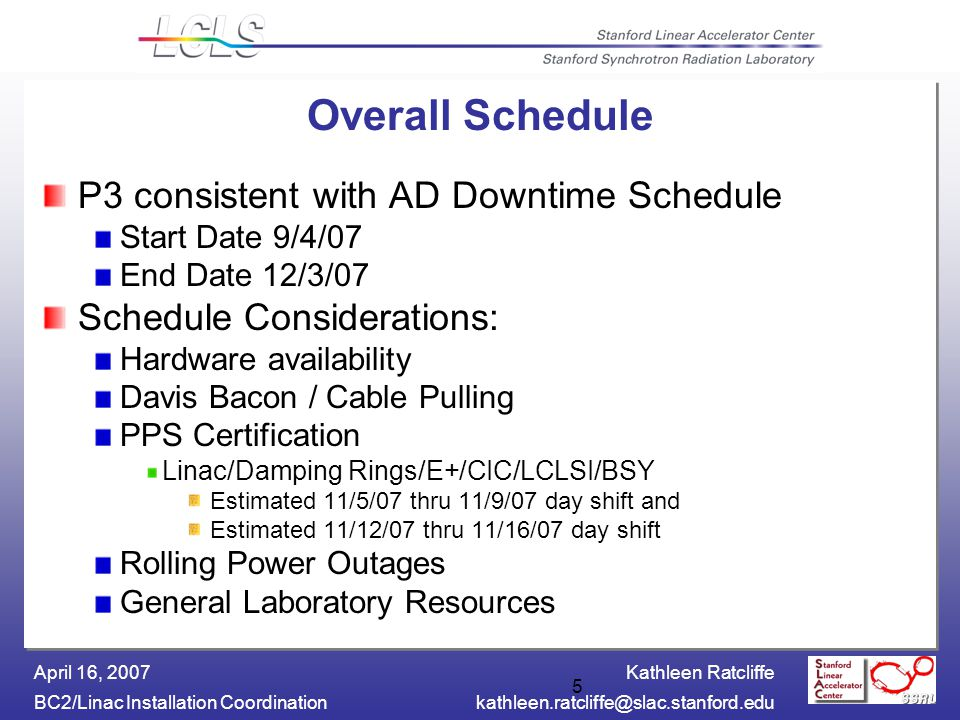Kathleen Ratcliffe BC2/Linac Installation April 16, Overall Schedule P3 consistent with AD Downtime Schedule Start Date 9/4/07 End Date 12/3/07 Schedule Considerations: Hardware availability Davis Bacon / Cable Pulling PPS Certification Linac/Damping Rings/E+/CIC/LCLSI/BSY Estimated 11/5/07 thru 11/9/07 day shift and Estimated 11/12/07 thru 11/16/07 day shift Rolling Power Outages General Laboratory Resources