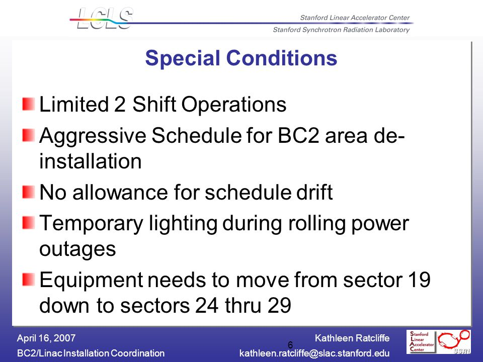 Kathleen Ratcliffe BC2/Linac Installation April 16, Special Conditions Limited 2 Shift Operations Aggressive Schedule for BC2 area de- installation No allowance for schedule drift Temporary lighting during rolling power outages Equipment needs to move from sector 19 down to sectors 24 thru 29