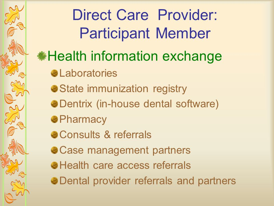 Health information exchange Laboratories State immunization registry Dentrix (in-house dental software) Pharmacy Consults & referrals Case management partners Health care access referrals Dental provider referrals and partners Direct Care Provider: Participant Member