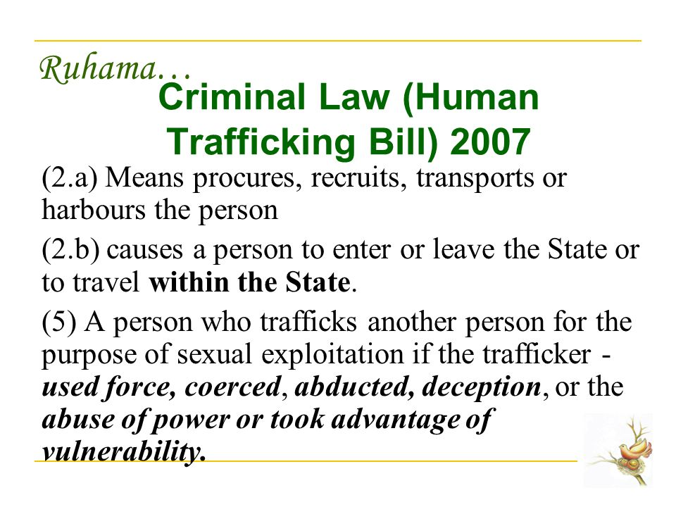 Ruhama… Criminal Law (Human Trafficking Bill) 2007 (2.a) Means procures, recruits, transports or harbours the person (2.b) causes a person to enter or leave the State or to travel within the State.