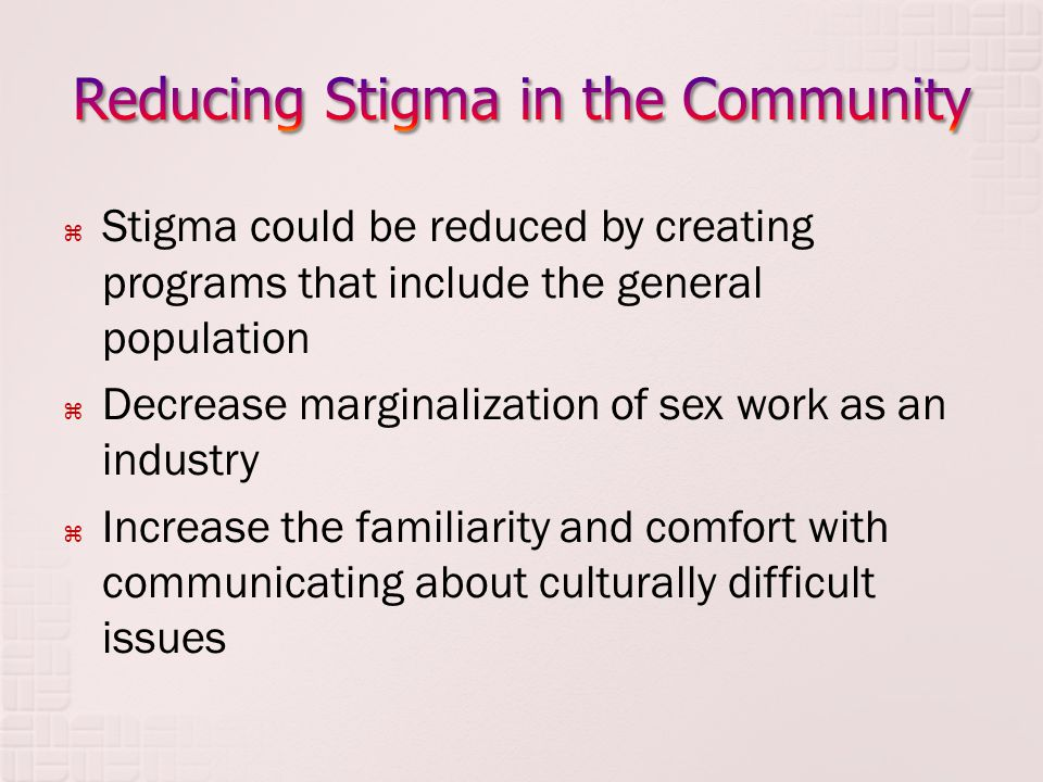  Stigma could be reduced by creating programs that include the general population  Decrease marginalization of sex work as an industry  Increase the familiarity and comfort with communicating about culturally difficult issues
