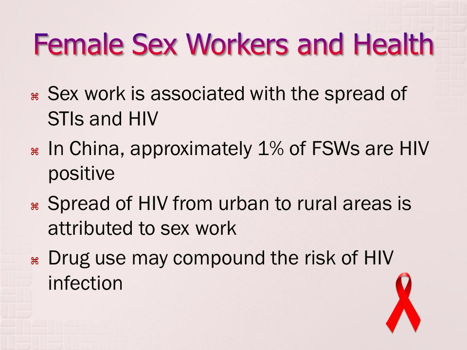  Sex work is associated with the spread of STIs and HIV  In China, approximately 1% of FSWs are HIV positive  Spread of HIV from urban to rural areas is attributed to sex work  Drug use may compound the risk of HIV infection