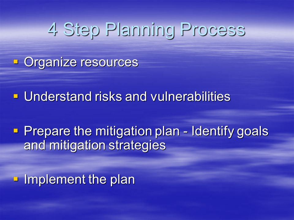 4 Step Planning Process  Organize resources  Understand risks and vulnerabilities  Prepare the mitigation plan - Identify goals and mitigation strategies  Implement the plan