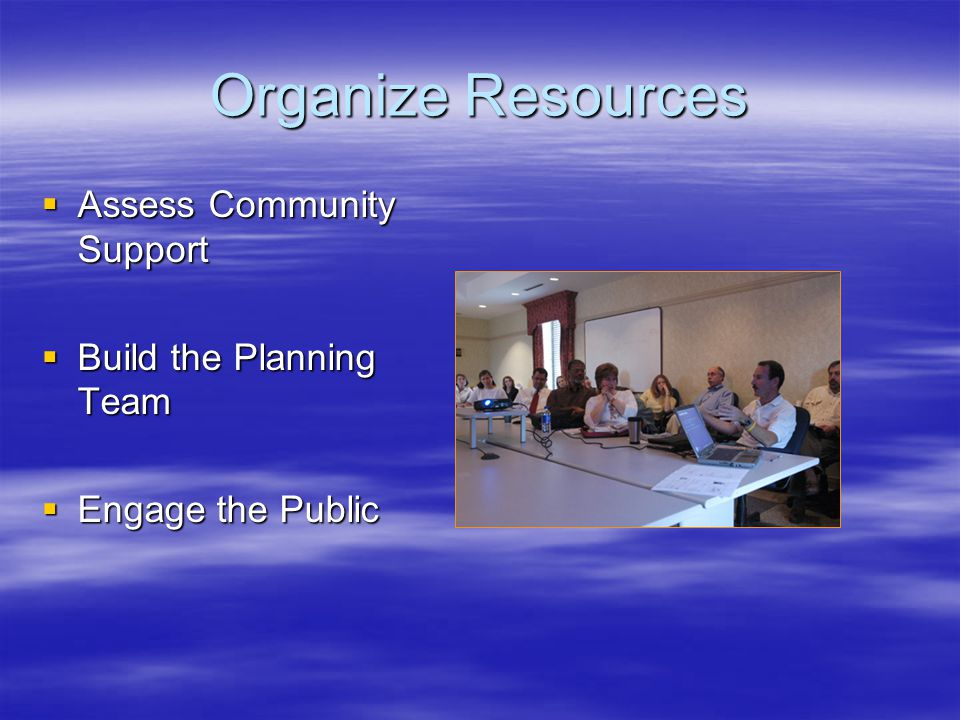 Organize Resources  Assess Community Support  Build the Planning Team  Engage the Public