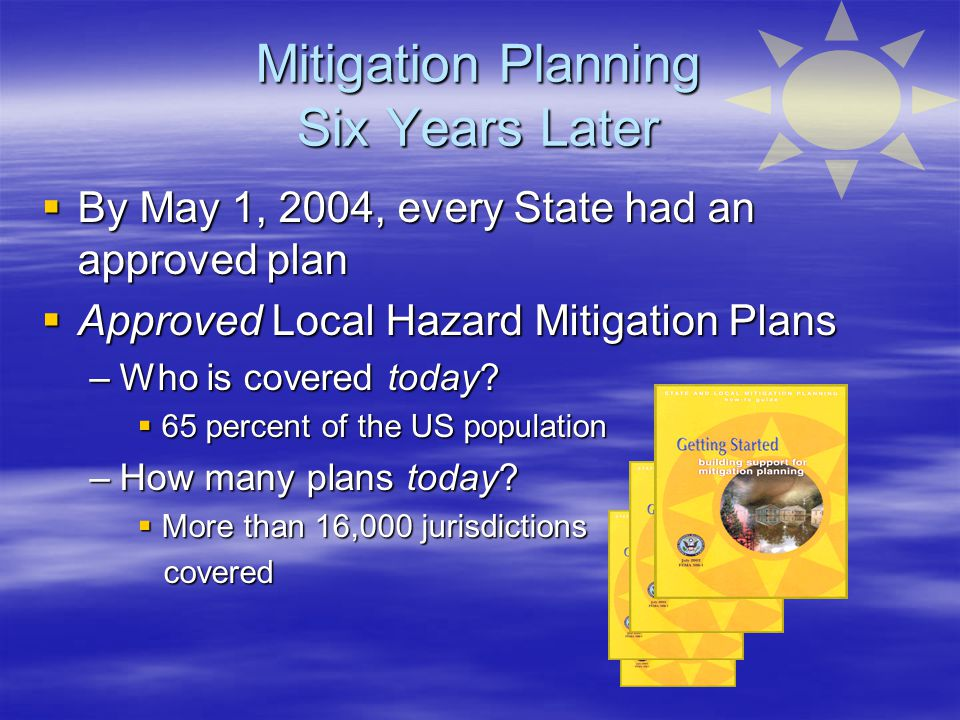 Mitigation Planning Six Years Later  By May 1, 2004, every State had an approved plan  Approved Local Hazard Mitigation Plans –Who is covered today.