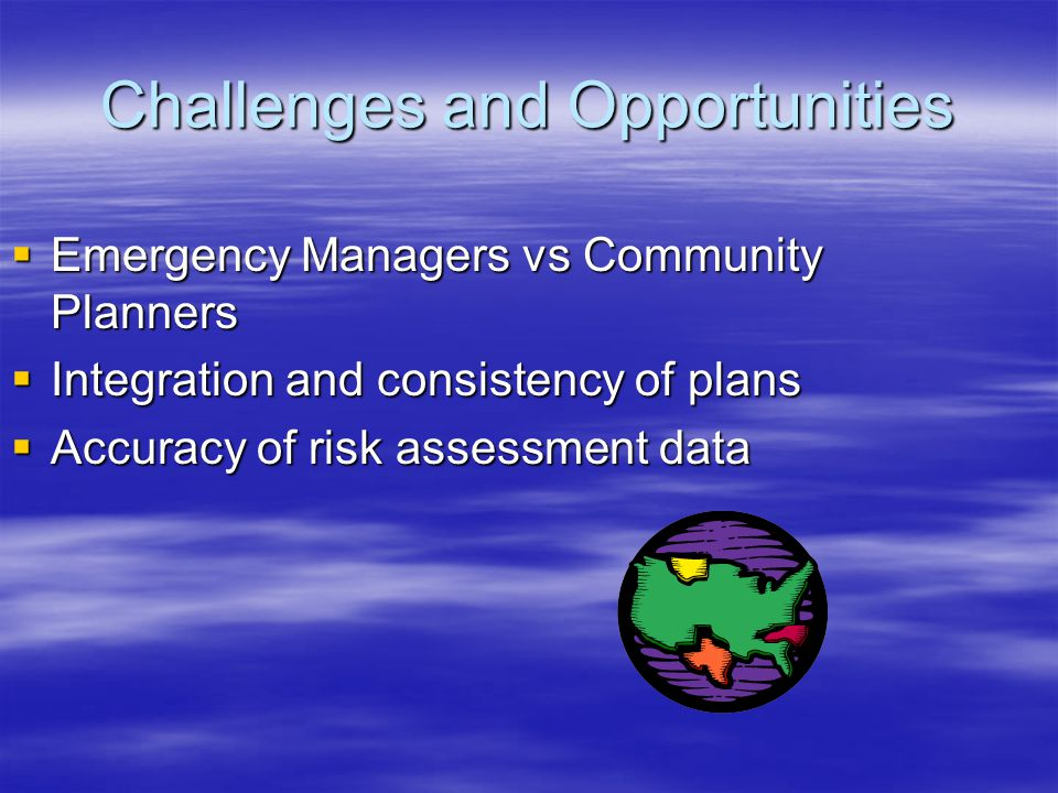 Challenges and Opportunities  Emergency Managers vs Community Planners  Integration and consistency of plans  Accuracy of risk assessment data