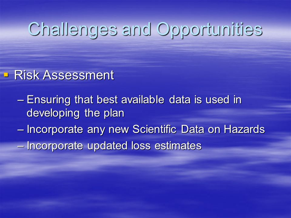 Challenges and Opportunities  Risk Assessment –Ensuring that best available data is used in developing the plan –Incorporate any new Scientific Data on Hazards –Incorporate updated loss estimates