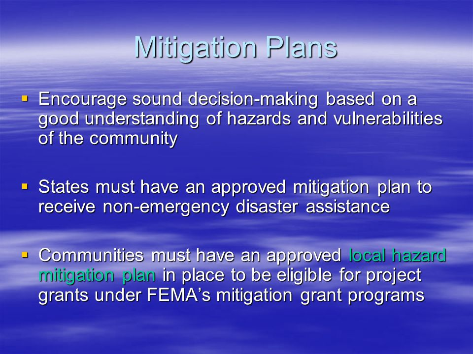 Mitigation Plans  Encourage sound decision-making based on a good understanding of hazards and vulnerabilities of the community  States must have an approved mitigation plan to receive non-emergency disaster assistance  Communities must have an approved local hazard mitigation plan in place to be eligible for project grants under FEMA's mitigation grant programs