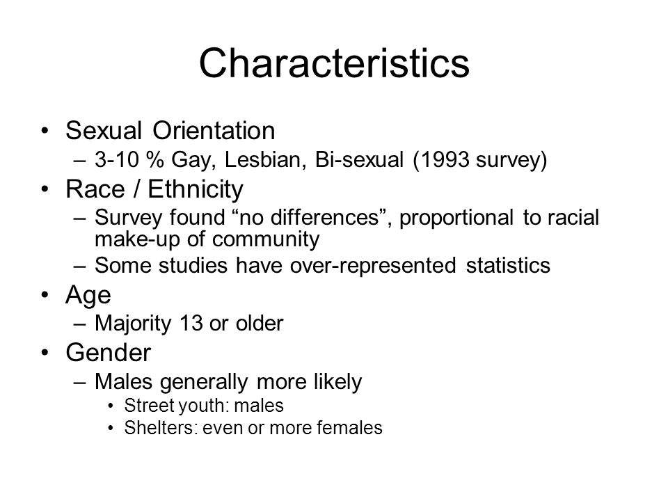 Characteristics Sexual Orientation –3-10 % Gay, Lesbian, Bi-sexual (1993 survey) Race / Ethnicity –Survey found no differences , proportional to racial make-up of community –Some studies have over-represented statistics Age –Majority 13 or older Gender –Males generally more likely Street youth: males Shelters: even or more females